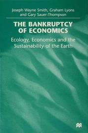 The Bankruptcy of Economics: Ecology, Economics and the Sustainability of Earth by Joseph Wayne Smith image