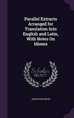 Parallel Extracts Arranged for Translation Into English and Latin, with Notes on Idioms by John Edwin Nixon