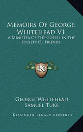 Memoirs of George Whitehead V1: A Minister of the Gospel in the Society of Friends by George Whitehead