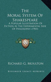 The Moral System of Shakespeare: A Popular Illustration of Fiction as the Experimental Side of Philosophy (1903) by Richard G Moulton