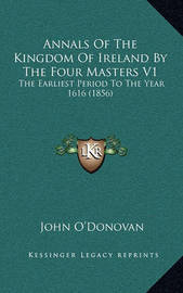Annals of the Kingdom of Ireland by the Four Masters V1: The Earliest Period to the Year 1616 (1856) by John O'Donovan