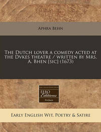 The Dutch Lover a Comedy Acted at the Dvkes Theatre / Written by Mrs. A. Bhen [Sic] (1673) by Aphra Behn