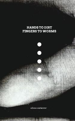 Hands to Dirt Fingers to Worms by Alissa Outwater