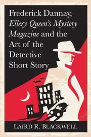 Frederick Dannay, Ellery Queen's Mystery Magazine and the Art of the Detective Short Story by Laird R. Blackwell