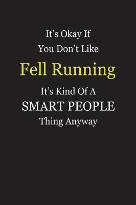 It's Okay If You Don't Like Fell Running It's Kind Of A Smart People Thing Anyway by Unixx Publishing