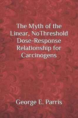 The Myth of the Linear, No-Threshold Dose-Response Relationship for Carcinogens by George Parris image