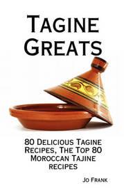 Tagine Greats: 80 Delicious Tagine Recipes, the Top 80 Moroccan Tajine Recipes by Jo Frank