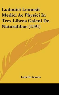 Ludouici Lemosii Medici Ac Physici In Tres Libros Galeni De Naturalibus (1591) by Luis De Lemos image