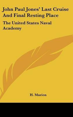 John Paul Jones' Last Cruise and Final Resting Place: The United States Naval Academy by H Marion