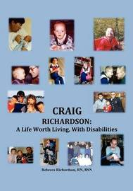 Craig Richardson: A Life Worth Living, with Disabilities by Rebecca Richardson RN BSN
