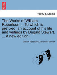 The Works of William Robertson ... to Which Is Prefixed, an Account of His Life and Writings by Dugald Stewart. ... a New Edition. by William Robertson