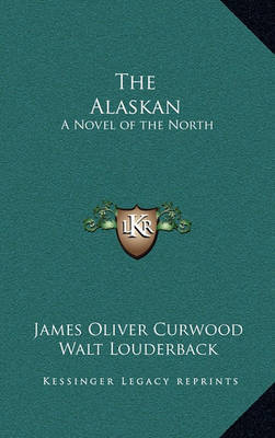 The Alaskan: A Novel of the North by James Oliver Curwood