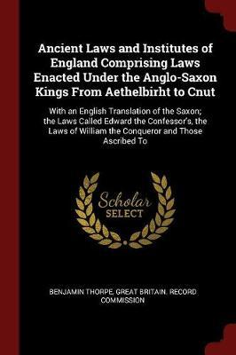 Ancient Laws and Institutes of England Comprising Laws Enacted Under the Anglo-Saxon Kings from Aethelbirht to Cnut by Benjamin Thorpe