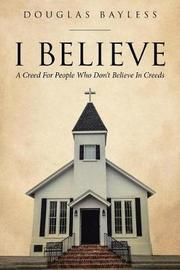 I Believe . . . a Creed for People Who Don't Believe in Creeds by Douglas Bayless image