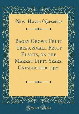 Bagby Grown Fruit Trees, Small Fruit Plants, on the Market Fifty Years, Catalog for 1922 (Classic Reprint) by New Haven Nurseries