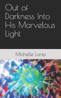 Out of Darkness Into His Marvelous Light by Michelle Lores