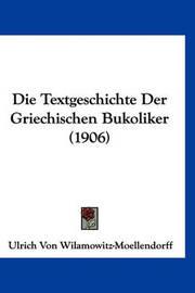 Die Textgeschichte Der Griechischen Bukoliker (1906) by Ulrich von Wilamowitz -Moellendorff