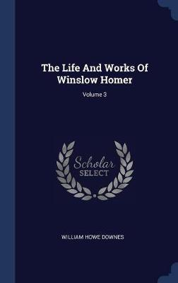 The Life and Works of Winslow Homer; Volume 3 by William Howe Downes