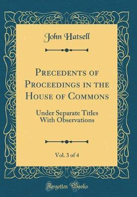 Precedents of Proceedings in the House of Commons, Vol. 3 of 4 by John Hatsell