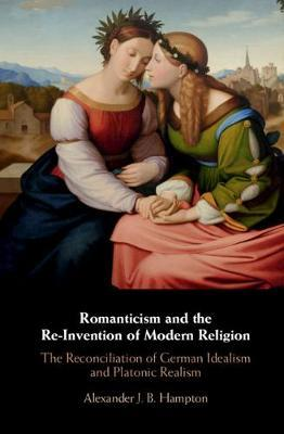 Romanticism and the Re-Invention of Modern Religion by Alexander J. B. Hampton