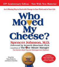 Who Moved My Cheese: An Amazing Way to Deal with Change in Your Work and in Your Life by Spencer Johnson