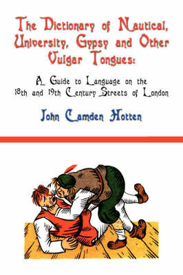 The Dictionary of Nautical, University, Gypsy and Other Vulgar Tongues by John Camden Hotten