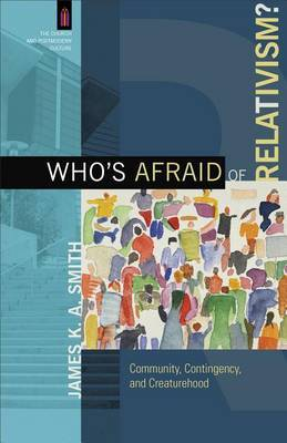 Who's Afraid of Relativism? by James K.A. Smith
