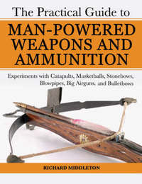 The Practical Guide to Man-Powered Weapons and Ammunition by Richard Middleton image