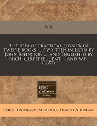 The Idea of Practical Physick in Twelve Books ... / Written in Latin by John Johnston ...; And Englished by Nich. Culpeper, Gent. ... and W.R. (1657) by W R