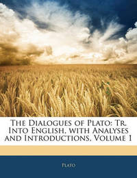 The Dialogues of Plato: Tr. Into English, with Analyses and Introductions, Volume 1 by Plato