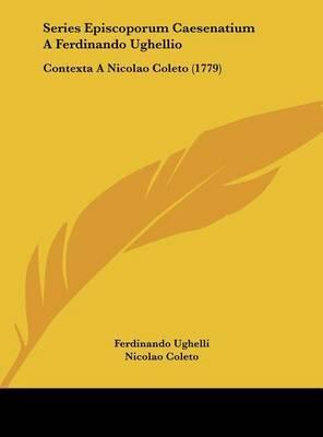 Series Episcoporum Caesenatium a Ferdinando Ughellio: Contexta a Nicolao Coleto (1779) by Ferdinando Ughelli image