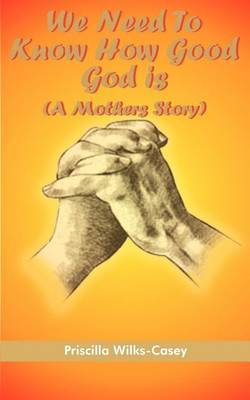 We Need To Know How Good God is (A Mothers Story) by Priscilla Wilks-Casey image
