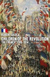 Children of the Revolution: The French, 1799-1914 by Robert Gildea