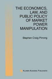 The Economics, Law, and Public Policy of Market Power Manipulation by S.Craig Pirrong