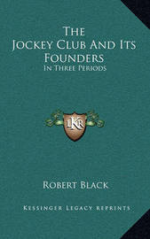 The Jockey Club and Its Founders: In Three Periods by Robert Black