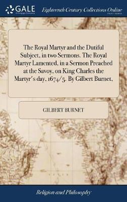 The Royal Martyr and the Dutiful Subject, in Two Sermons. the Royal Martyr Lamented, in a Sermon Preached at the Savoy, on King Charles the Martyr's Day, 1674/5. by Gilbert Burnet, by Gilbert Burnet
