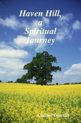 Haven Hill, a Spiritual Journey by Charles Tunstall