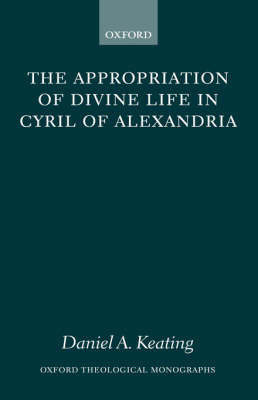 The Appropriation of Divine Life in Cyril of Alexandria by Daniel A Keating image