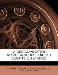 La Reorganisation Marocaine: Rapport Au Comite Du Maroc by Edmond Ferry