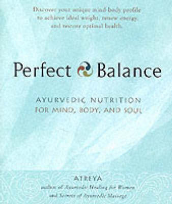 Perfect Balance: Ayurvedic Nutrition for Mind, Body and Soul by Atreya