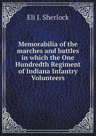 Memorabilia of the Marches and Battles in Which the One Hundredth Regiment of Indiana Infantry Volunteers by Eli J Sherlock