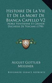 Histoire de La Vie Et de La Mort de Bianca Capello V2: Noble Venitienne Et Grande Duchesse de Toscane (1790) by August Gottlieb Meissner