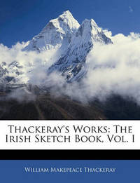 Thackeray's Works: The Irish Sketch Book, Vol. I by William Makepeace Thackeray
