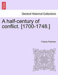 A Half-Century of Conflict. [1700-1748.] by Francis Parkman Jr.