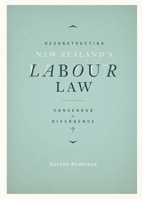 Reconstructing New Zealand's Labour Law by Gordon Anderson
