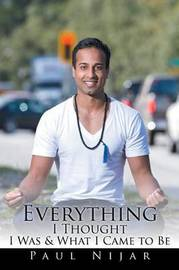 Everything I Thought I Was & What I Came to Be by Paul Nijar