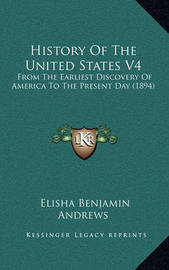 History of the United States V4: From the Earliest Discovery of America to the Present Day (1894) by Elisha Benjamin Andrews