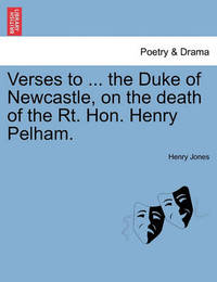 Verses to ... the Duke of Newcastle, on the Death of the Rt. Hon. Henry Pelham. by Henry Jones