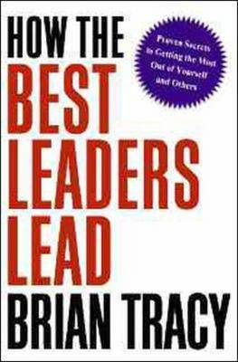 How the Best Leaders Lead: Proven Secrets to Getting the Most out of Yourself and Others by Brian Tracy image