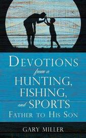 Devotions from a Hunting, Fishing, and Sports Father, to His Son by Gary Miller
